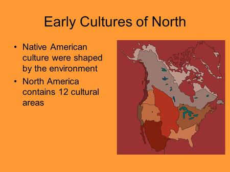 Early Cultures of North Native American culture were shaped by the environment North America contains 12 cultural areas.