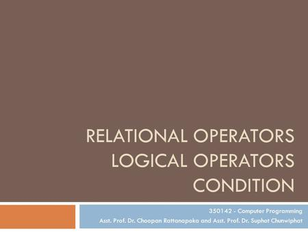 RELATIONAL OPERATORS LOGICAL OPERATORS CONDITION 350142 - Computer Programming Asst. Prof. Dr. Choopan Rattanapoka and Asst. Prof. Dr. Suphot Chunwiphat.