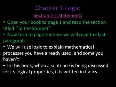 "Chapter 1 Logic Section 1-1 Statements Open your book to page 1 and read the section titled ""To the Student"" Now turn to page 3 where we will read the."