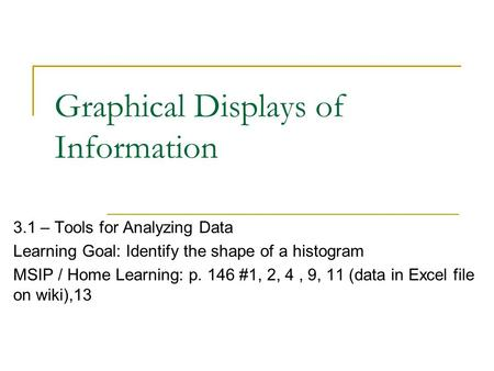 Graphical Displays of Information 3.1 – Tools for Analyzing Data Learning Goal: Identify the shape of a histogram MSIP / Home Learning: p. 146 #1, 2, 4,