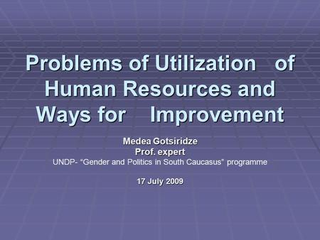 "Problems of Utilization of Human Resources and Ways for Improvement Medea Gotsiridze Prof. expert UNDP- ""Gender and Politics in South Caucasus"" programme."