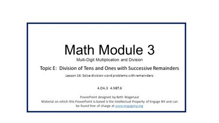 Math Module 3 Multi-Digit Multiplication and Division Topic E: Division of Tens and Ones with Successive Remainders Lesson 14: Solve division word problems.