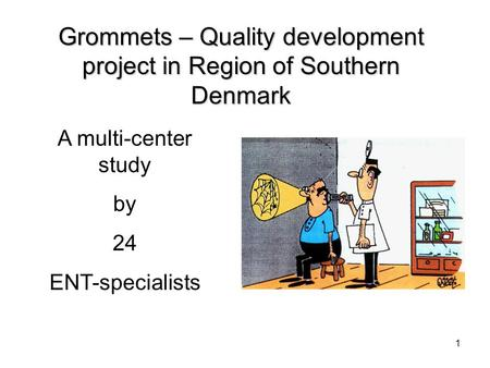 1 Grommets – Quality development project in Region of Southern Denmark A multi-center study by 24 ENT-specialists.