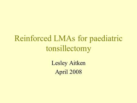Reinforced LMAs for paediatric tonsillectomy Lesley Aitken April 2008.