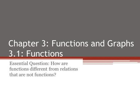 Chapter 3: Functions and Graphs 3.1: Functions Essential Question: How are functions different from relations that are not functions?