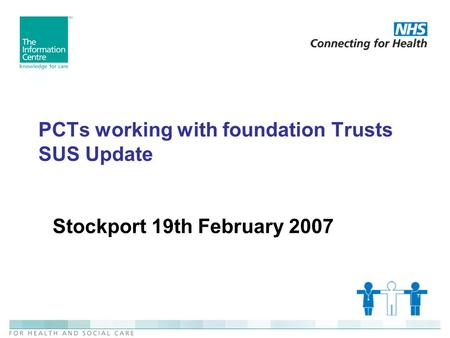 PCTs working with foundation Trusts SUS Update Stockport 19th February 2007.
