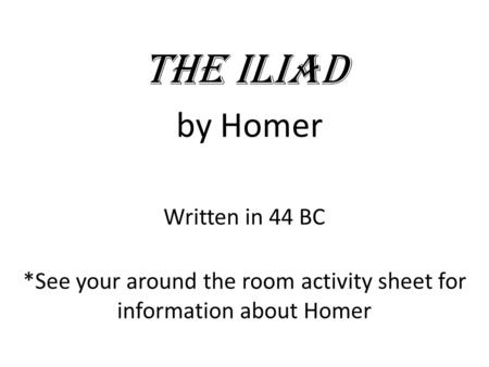 The Iliad by Homer Written in 44 BC *See your around the room activity sheet for information about Homer.