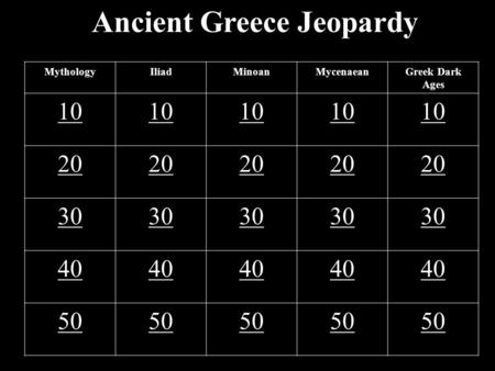 Ancient Greece Jeopardy MythologyIliadMinoanMycenaeanGreek Dark Ages 10 20 30 40 50.