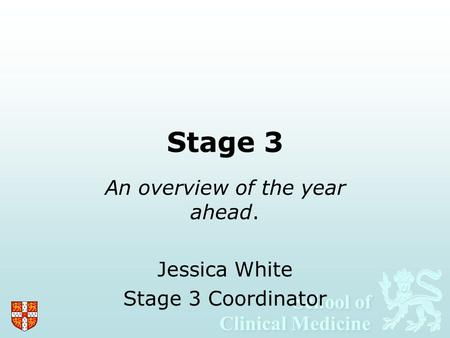 School of Clinical Medicine School of Clinical Medicine Stage 3 An overview of the year ahead. Jessica White Stage 3 Coordinator.