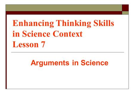 Enhancing Thinking Skills in Science Context Lesson 7 Arguments in Science.