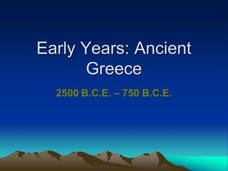 Early Years: Ancient Greece 2500 B.C.E. – 750 B.C.E.