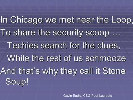 In Chicago we met near the Loop, To share the security scoop … Techies search for the clues, While the rest of us schmooze And that's why they call it.