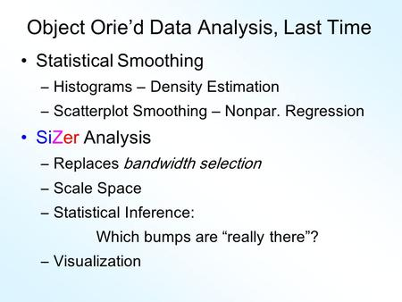 Object Orie'd Data Analysis, Last Time Statistical Smoothing –Histograms – Density Estimation –Scatterplot Smoothing – Nonpar. Regression SiZer Analysis.