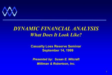 1 Casualty Loss Reserve Seminar September 14, 1999 Presented by: Susan E. Witcraft Milliman & Robertson, Inc. DYNAMIC FINANCIAL ANALYSIS What Does It Look.