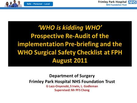 'WHO is kidding WHO' Prospective Re-Audit of the implementation Pre-briefing and the WHO Surgical Safety Checklist at FPH August 2011 Department of Surgery.