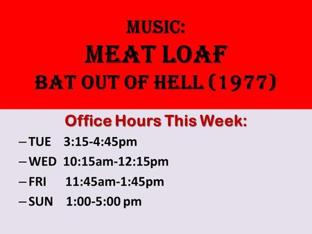 Music: MEAT LOAF BAT OUT OF HELL (1977) Office Hours This Week: – TUE 3:15-4:45pm – WED 10:15am-12:15pm – FRI 11:45am-1:45pm – SUN 1:00-5:00 pm.