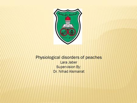 Physiological disorders of peaches Lara Jaber Supervision By: Dr. Nihad Alsmairat.