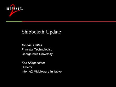 Shibboleth Update Michael Gettes Principal Technologist Georgetown University Ken Klingenstein Director Interne2 Middleware Initiative.