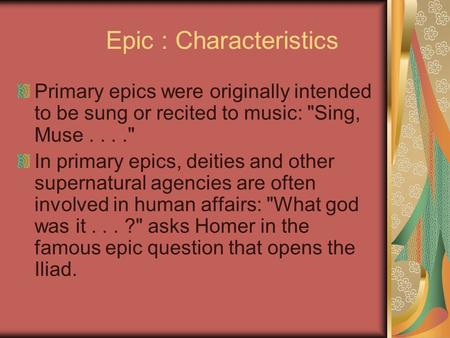 Epic : Characteristics Primary epics were originally intended to be sung or recited to music: Sing, Muse.... In primary epics, deities and other supernatural.