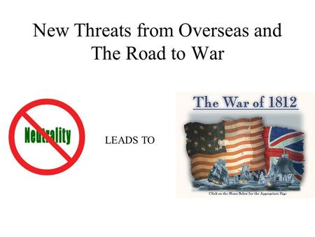 New Threats from Overseas and The Road to War LEADS TO.