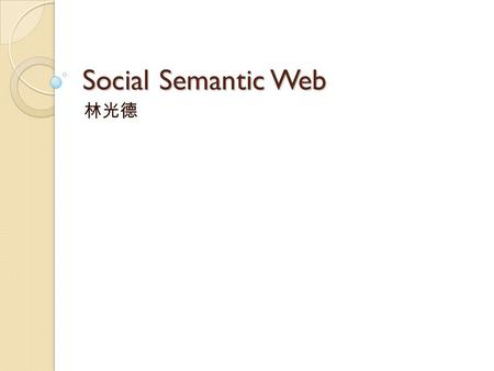 Social Semantic Web 林光德. Problems Why should I apply Semantic Web technologies on Social Web? What can I benefit?