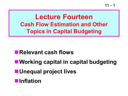 11 - 1 Lecture Fourteen Cash Flow Estimation and Other Topics in Capital Budgeting Relevant cash flows Working capital in capital budgeting Unequal project.
