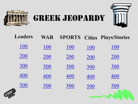 Greek Jeopardy Leaders 100 200 300 400 500 WAR 100 200 300 400 500 SPORTS 100 200 300 400 500 Cities 100 200 300 400 500 Plays/Stories 100 200 300 400.