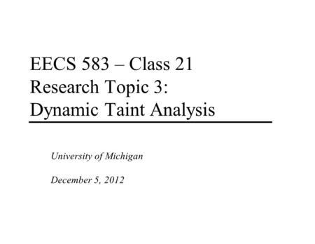 EECS 583 – Class 21 Research Topic 3: Dynamic Taint Analysis University of Michigan December 5, 2012.