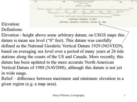 "Harry Williams, Cartography1 Elevation: Definitions: Elevation - height above some arbitrary datum; on USGS maps this datum is mean sea level (""0"" feet)."