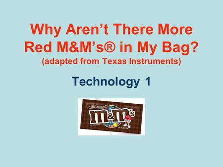 Why Aren't There More Red M&M's® in My Bag? (adapted from Texas Instruments) Technology 1.
