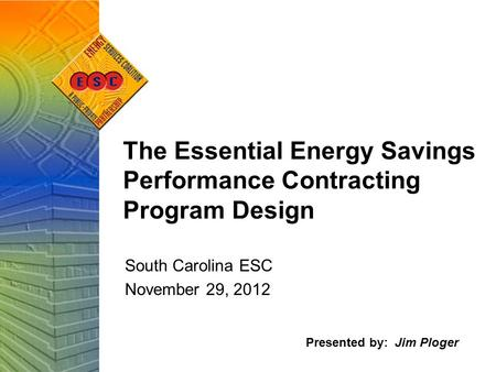 The Essential Energy Savings Performance Contracting Program Design South Carolina ESC November 29, 2012 Presented by: Jim Ploger.