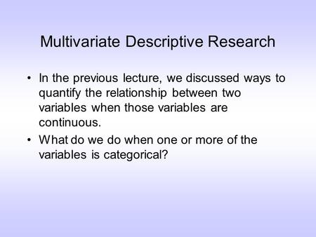 Multivariate Descriptive Research In the previous lecture, we discussed ways to quantify the relationship between two variables when those variables are.