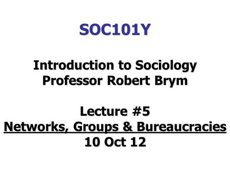 SOC101Y Introduction to Sociology Professor Robert Brym Lecture #5 Networks, Groups & Bureaucracies 10 Oct 12.