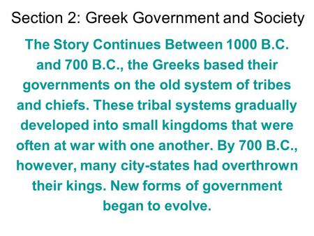 Section 2: Greek Government and Society The Story Continues Between 1000 B.C. and 700 B.C., the Greeks based their governments on the old system of tribes.