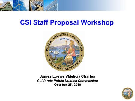 1 CSI Staff Proposal Workshop James Loewen/Melicia Charles California Public Utilities Commission October 25, 2010.