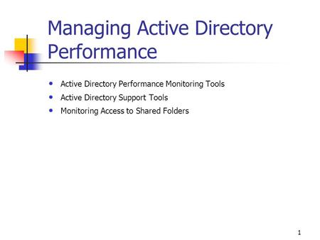 1 Managing <strong>Active</strong> <strong>Directory</strong> Performance <strong>Active</strong> <strong>Directory</strong> Performance Monitoring Tools <strong>Active</strong> <strong>Directory</strong> Support Tools Monitoring Access to Shared Folders.