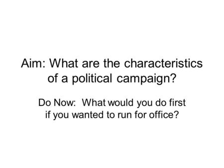 Aim: What are the characteristics of a political campaign? Do Now: What would you do first if you wanted to run for office?