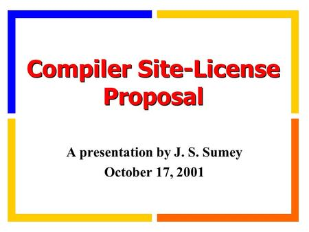 Compiler Site-License Proposal A presentation by J. S. Sumey October 17, 2001.