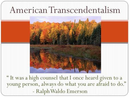 """ It was a high counsel that I once heard given to a young person, always do what you are afraid to do."" - Ralph Waldo Emerson American Transcendentalism."