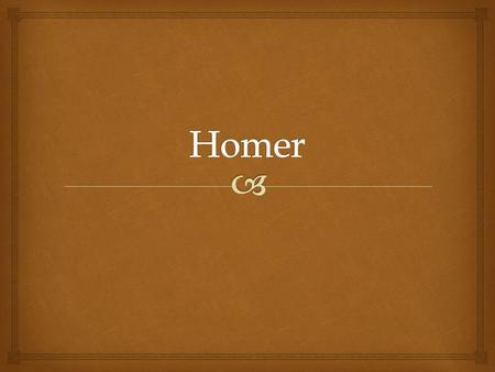   Very little is known about Homer.  It is believed that he was born in Asia Minor in the 8 th Century BC and that he was blind.  Scholars have disputed.
