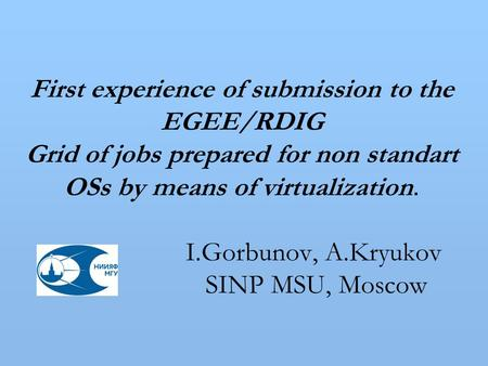 First experience of submission to the EGEE/RDIG Grid of jobs prepared for non standart OSs by means of virtualization. I.Gorbunov, A.Kryukov SINP MSU,