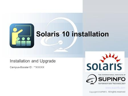Installation and Upgrade Campus-Booster ID : **XXXXX www.supinfo.com Copyright © SUPINFO. All rights reserved Solaris 10 installation.