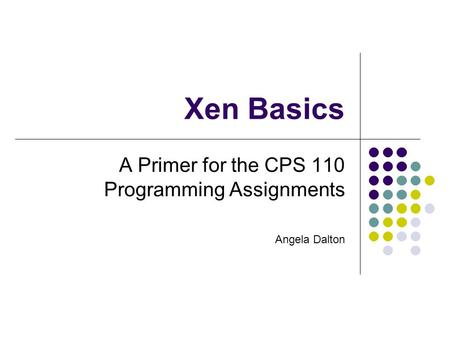 Xen Basics A Primer for the CPS 110 Programming Assignments Angela Dalton.