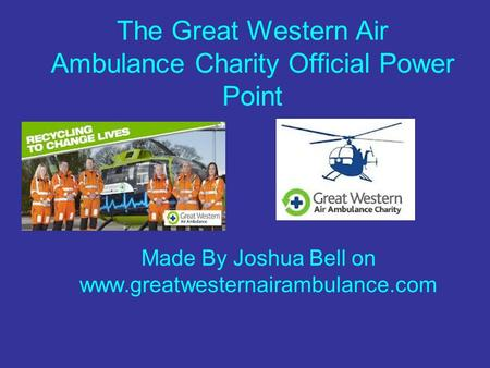 The Great Western Air Ambulance Charity Official Power Point Made By Joshua Bell on www.greatwesternairambulance.com.