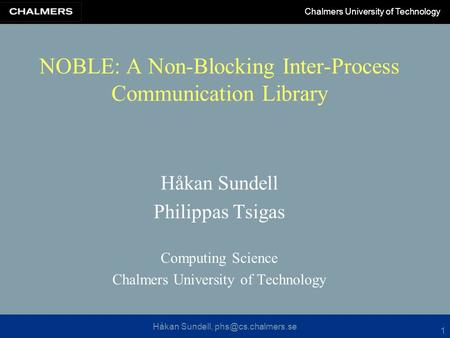 Håkan Sundell, Chalmers University of Technology 1 NOBLE: A Non-Blocking Inter-Process Communication Library Håkan Sundell Philippas.