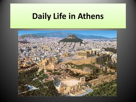 Daily Life in Athens. The Economy Most Athenian citizens were farmers. – They grew things like olives, grapes, and figs. – They planted crops on terraced.