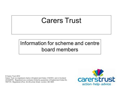 Carers Trust Information for scheme and centre board members © Carers Trust 2012 Carers Trust is a registered charity in England and Wales (1145181) and.