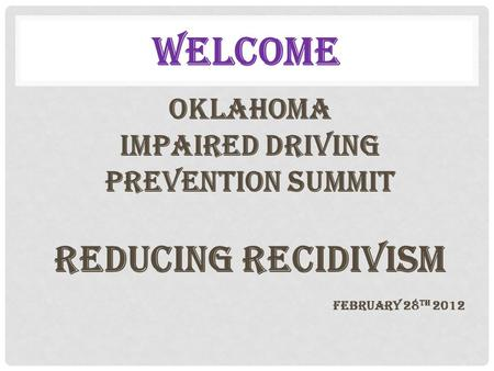 WELCOME OKLAHOMA IMPAIRED DRIVING Prevention SUMMIT REDUCING RECIDIVISM February 28 th 2012.