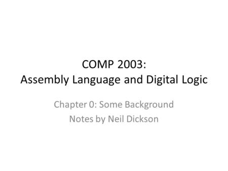 COMP 2003: Assembly Language and Digital Logic Chapter 0: Some Background Notes by Neil Dickson.
