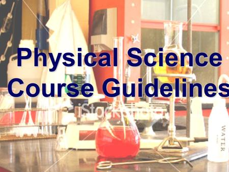 Physical Science Course Guidelines. INTRODUCTION This Physical Science Course is designed to give students a basic knowledge of physics, chemistry, and.